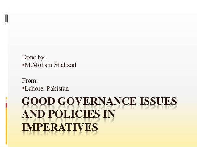 GOOD GOVERNANCE ISSUES AND POLICIES IN IMPERATIVES Done by: M.Mohsin Shahzad From: Lahore, Pakistan