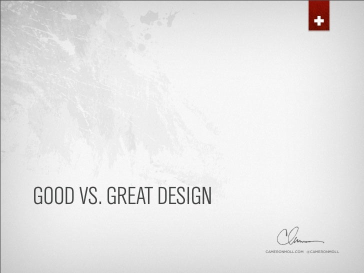 GOOD VS. GREAT DESIGN                         CAMERONMOLL.COM @CAMERONMOLL