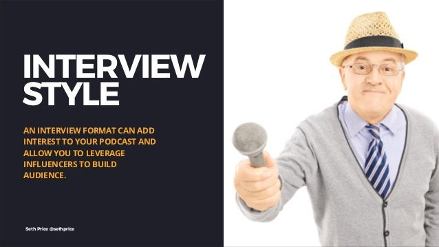 INTERVIEW STYLE AN INTERVIEW FORMAT CAN ADD INTEREST TO YOUR PODCAST AND ALLOW YOU TO LEVERAGE INFLUENCERS TO BUILD AUDIEN...