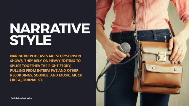 NARRATIVE STYLE NARRATIVE PODCASTS ARE STORY-DRIVEN SHOWS, THEY RELY ON HEAVY EDITING TO SPLICE TOGETHER THE RIGHT STORY, ...