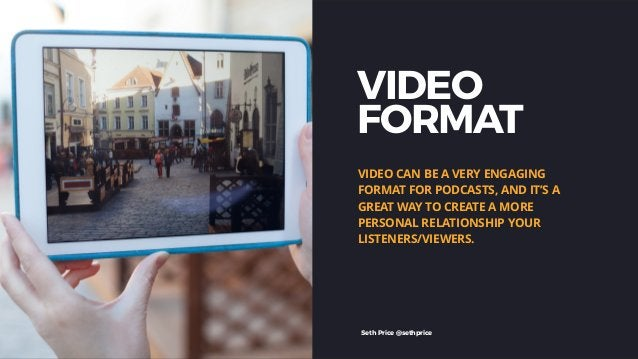 VIDEO FORMAT VIDEO CAN BE A VERY ENGAGING FORMAT FOR PODCASTS, AND IT'S A GREAT WAY TO CREATE A MORE PERSONAL RELATIONSHIP...