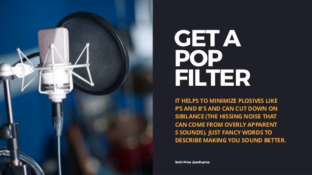 GET A POP FILTER IT HELPS TO MINIMIZE PLOSIVES LIKE P'S AND B'S AND CAN CUT DOWN ON SIBILANCE (THE HISSING NOISE THAT CAN ...