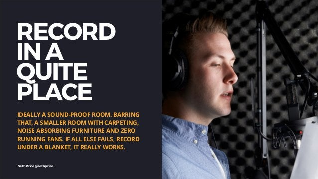 RECORD IN A QUITE PLACE IDEALLY A SOUND-PROOF ROOM. BARRING THAT, A SMALLER ROOM WITH CARPETING, NOISE ABSORBING FURNITURE...
