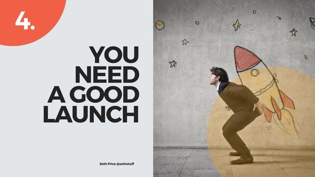 YOU NEED  A GOOD LAUNCH 4. Seth Price @sethprice