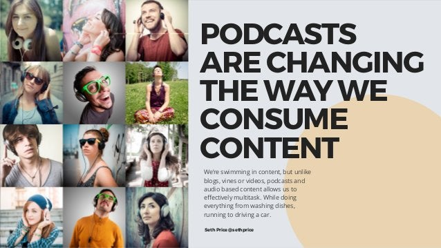 PODCASTS ARE CHANGING THE WAY WE CONSUME CONTENT We're swimming in content, but unlike blogs, vines or videos, podcasts a...