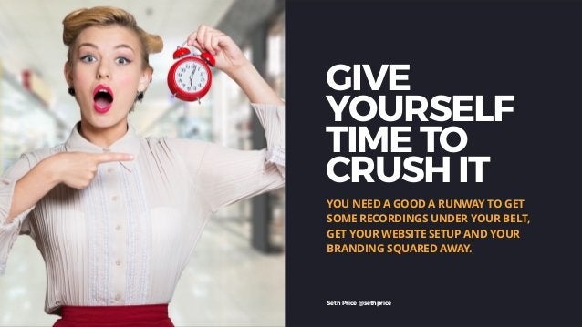 GIVE YOURSELF TIME TO CRUSH IT YOU NEED A GOOD A RUNWAY TO GET SOME RECORDINGS UNDER YOUR BELT, GET YOUR WEBSITE SETUP AND...