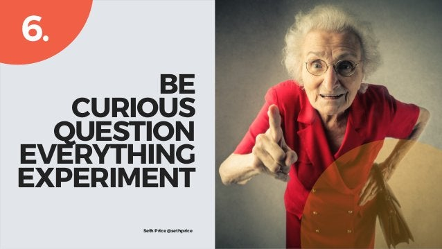 BE CURIOUS QUESTION EVERYTHING EXPERIMENT 6. Seth Price @sethprice