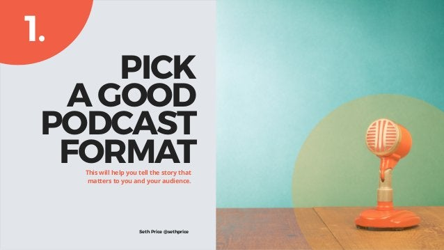 PICK A GOOD PODCAST FORMATThis will help you tell the story that matters to you and your audience. 1. Seth Price @sethpr...