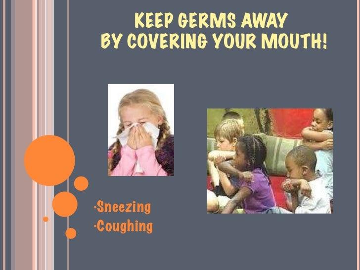 KEEP GERMS AWAY  BY COVERING YOUR MOUTH! <ul><li>Sneezing </li></ul><ul><li>Coughing </li></ul>