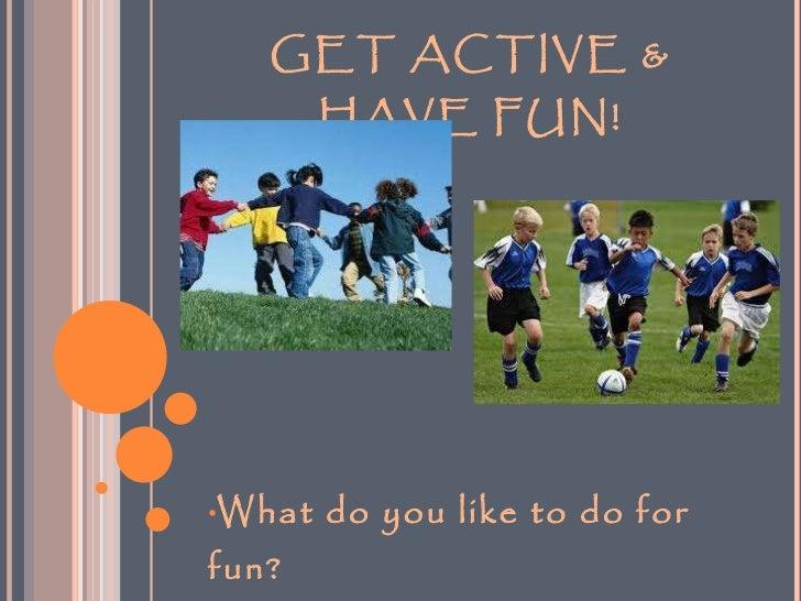GET ACTIVE & HAVE FUN! <ul><li>What do you like to do for fun? </li></ul>