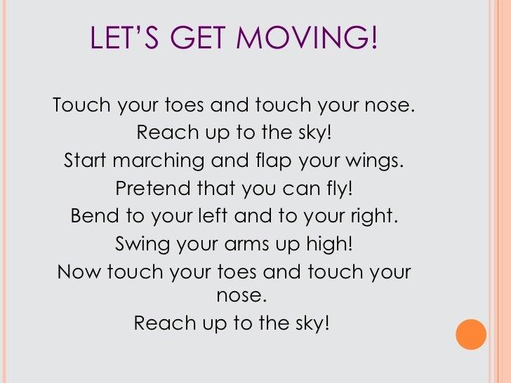LET'S GET MOVING! <ul><li>Touch your toes and touch your nose. </li></ul><ul><li>Reach up to the sky! </li></ul><ul><li>St...