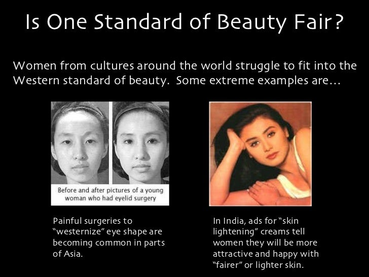 cultures standard of beauty Standards of beauty have changed over time, based on changing cultural values historically, paintings show a wide range of different standards for beauty however, humans who are relatively young, with smooth skin, well-proportioned bodies, and regular features, have traditionally been considered the most beautiful throughout history.