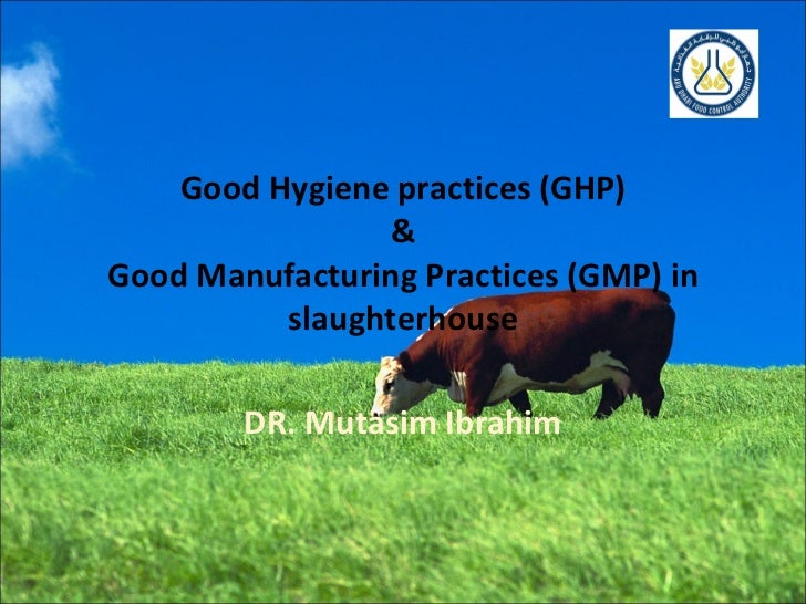 Good Hygiene practices (GHP) & Good Manufacturing Practices (GMP) in slaughterhouse DR. Mutasim Ibrahim