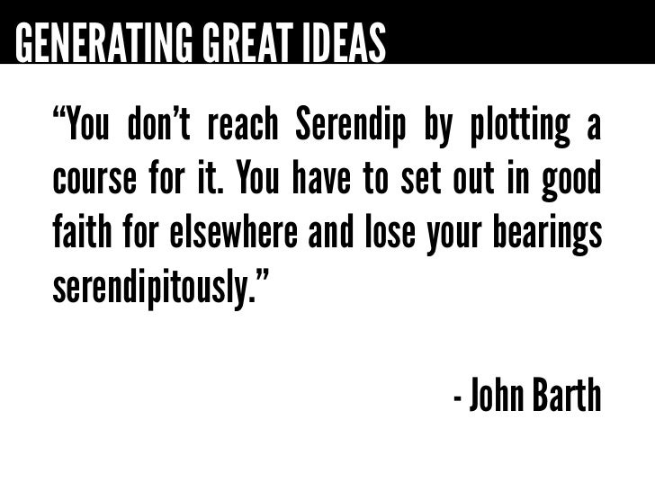 "GENERATING GREAT IDEAS  ""You don't reach Serendip by plotting a  course for it. You have to set out in good  faith for els..."
