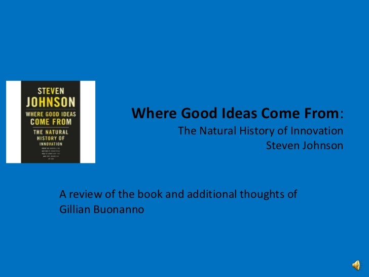 Where Good Ideas Come From:The Natural History of InnovationSteven Johnson<br />A review of the book and additional though...