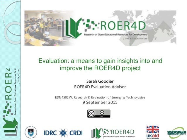Sarah Goodier ROER4D Evaluation Advisor EDN4502W: Research & Evaluation of Emerging Technologies 9 September 2015 Evaluati...