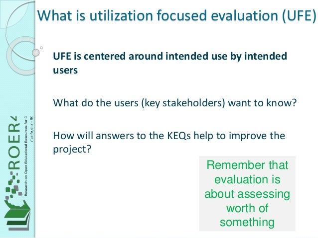 What is utilization focused evaluation (UFE) UFE is centered around intended use by intended users What do the users (key ...