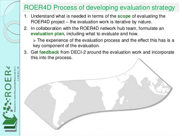 ROER4D Process of developing evaluation strategy 1. Understand what is needed in terms of the scope of evaluating the ROER...