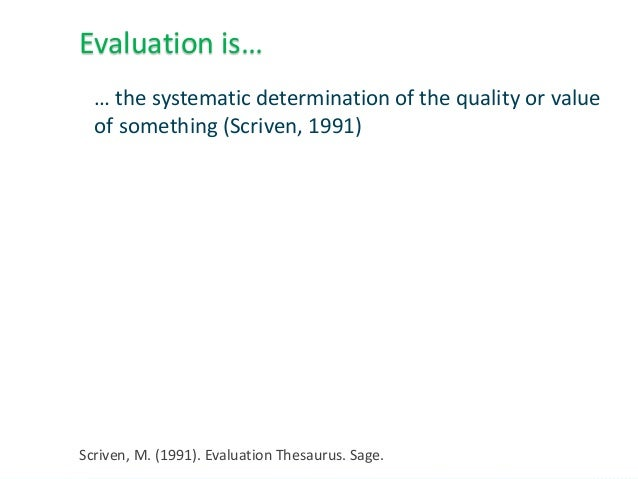 … the systematic determination of the quality or value of something (Scriven, 1991) Evaluation is… Scriven, M. (1991). Eva...
