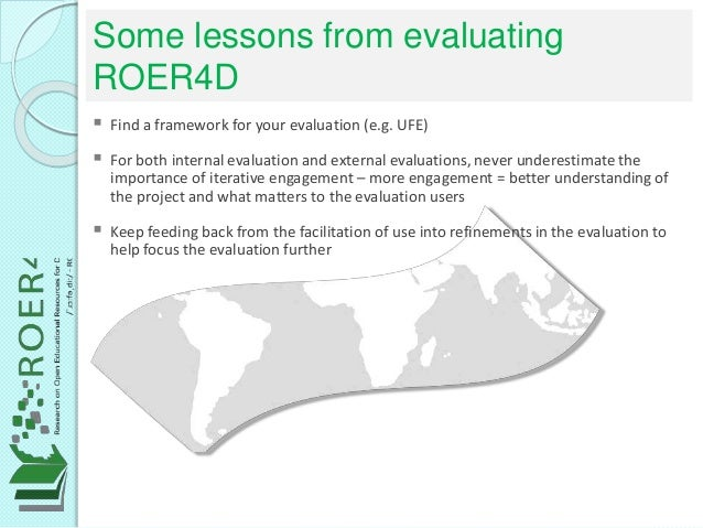 Some lessons from evaluating ROER4D  Find a framework for your evaluation (e.g. UFE)  For both internal evaluation and e...