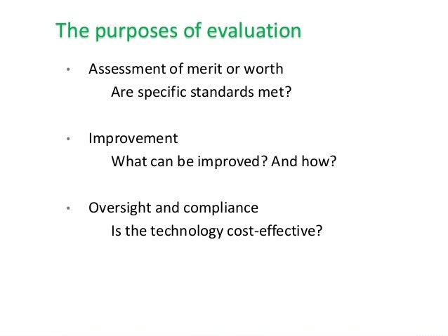 • Assessment of merit or worth Are specific standards met? • Improvement What can be improved? And how? • Oversight and co...