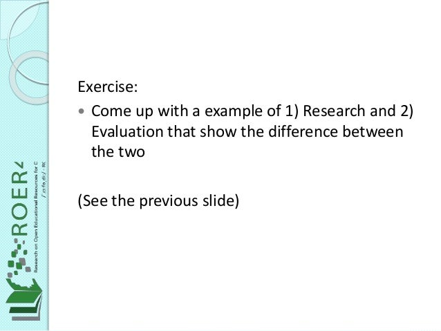 Exercise:  Come up with a example of 1) Research and 2) Evaluation that show the difference between the two (See the prev...