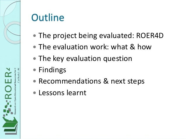 Outline  The project being evaluated: ROER4D  The evaluation work: what & how  The key evaluation question  Findings ...