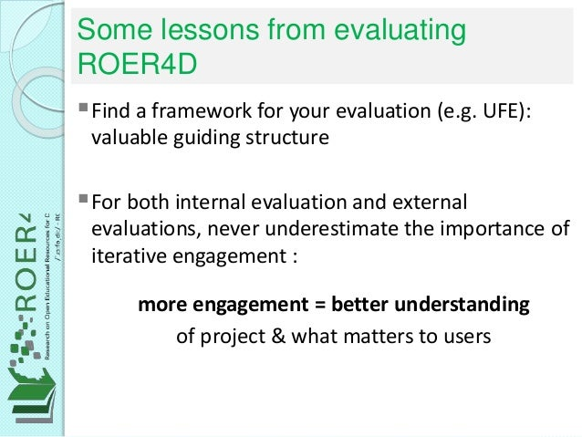 Some lessons from evaluating ROER4D Find a framework for your evaluation (e.g. UFE): valuable guiding structure For both...