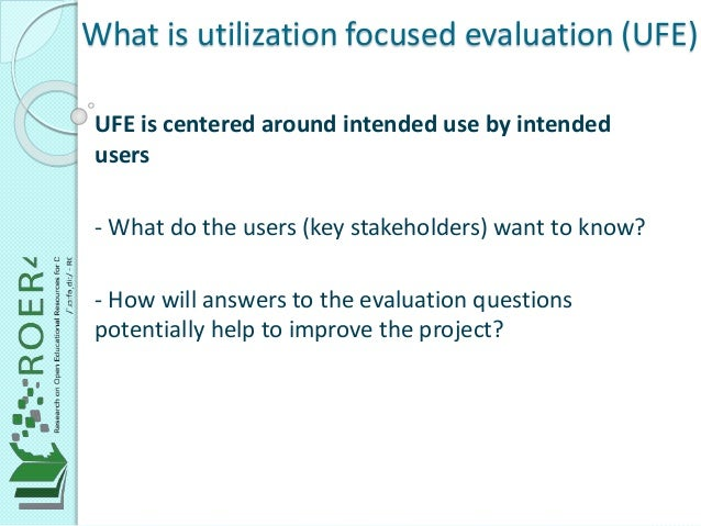 What is utilization focused evaluation (UFE) UFE is centered around intended use by intended users - What do the users (ke...