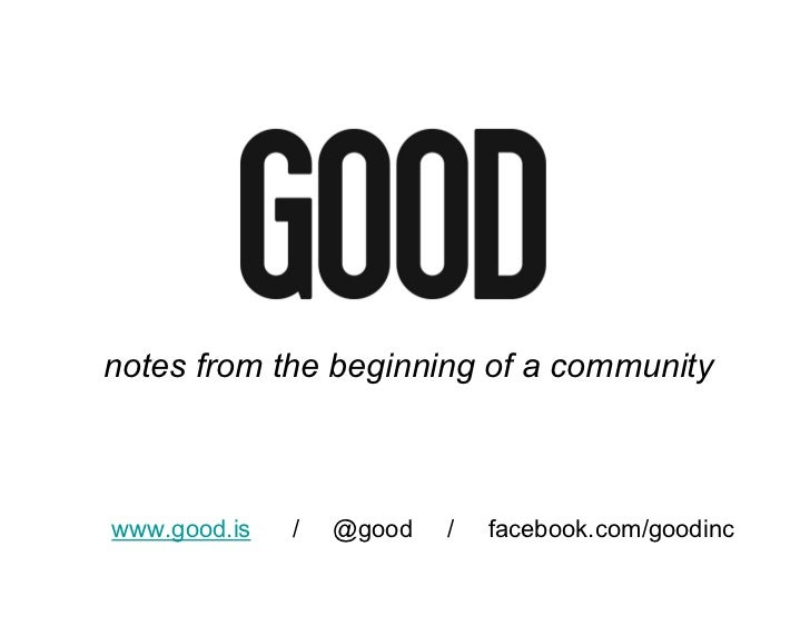 notes from the beginning of a communitywww.good.is   /   @good   /   facebook.com/goodinc