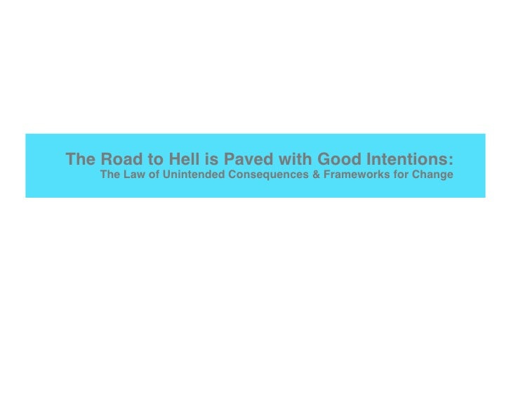 The Road to Hell is Paved with Good Intentions:     The Law of Unintended Consequences & Frameworks for Change