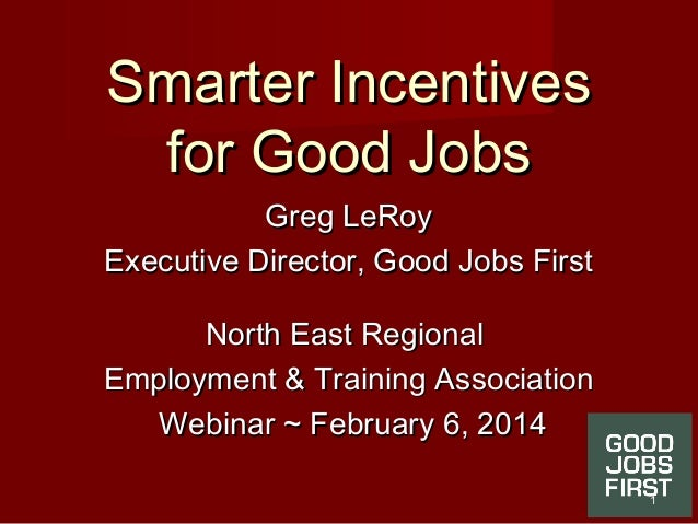 Smarter IncentivesSmarter Incentives for Good Jobsfor Good Jobs Greg LeRoyGreg LeRoy Executive Director, Good Jobs FirstEx...