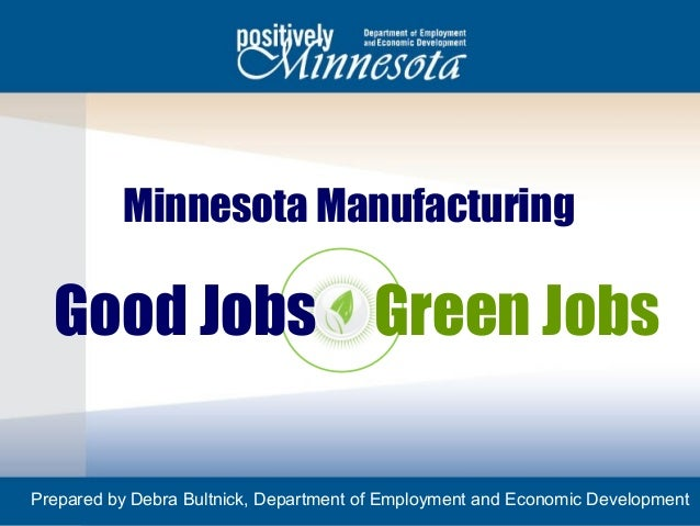 Minnesota Manufacturing  Good Jobs Green JobsPrepared by Debra Bultnick, Department of Employment and Economic Development1