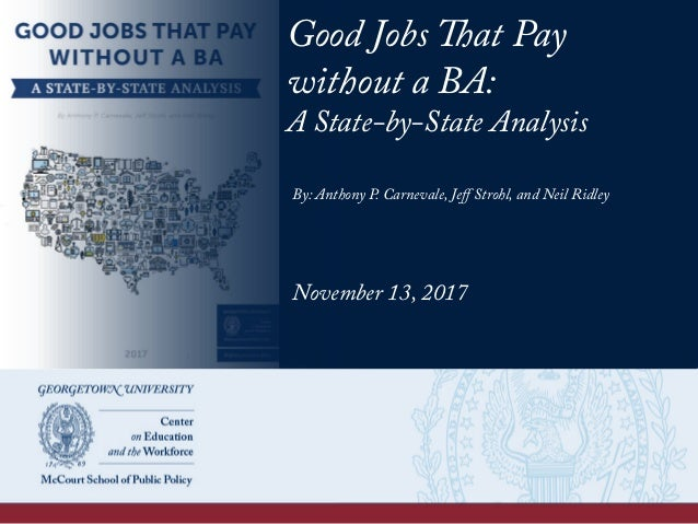 Good Jobs That Pay without a BA: A State-by-State Analysis By: Anthony P. Carnevale, Jeff Strohl, and Neil Ridley November ...