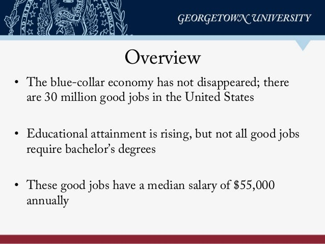 Overview • The blue-collar economy has not disappeared; there are 30 million good jobs in the United States • Educational ...