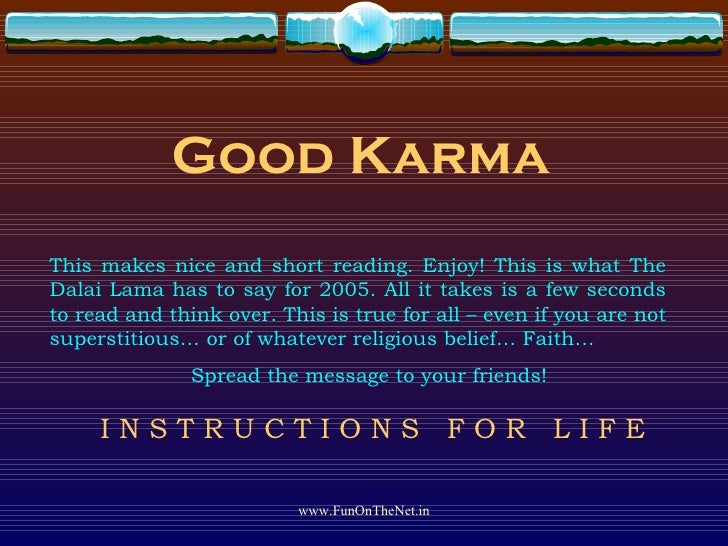 Good Karma This makes nice and short reading. Enjoy! This is what The Dalai Lama has to say for 2005. All it takes is a fe...