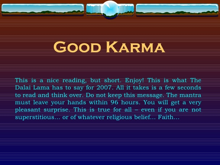 Good Karma This is a nice reading, but short. Enjoy! This is what The Dalai Lama has to say for 2007. All it takes is a fe...