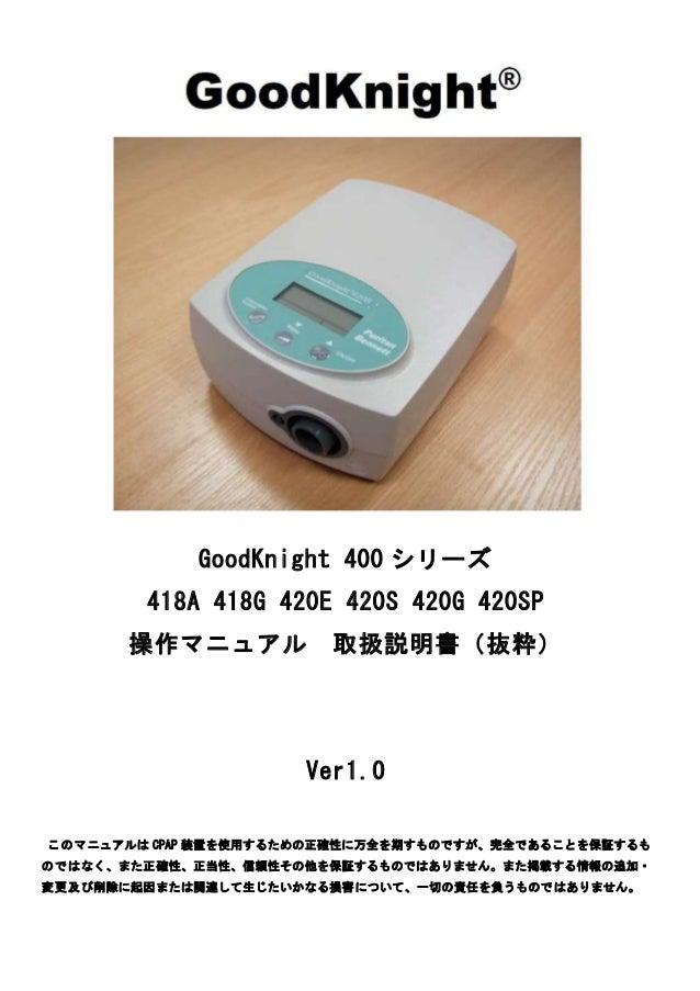 GoodKnight 400 シリーズ 418A 418G 420E 420S 420G 420SP 操作マニュアル 取扱説明書(抜粋) Ver1.0 このマニュアルは CPAP 装置を使用するための正確性に万全を期すものですが、完全であること...