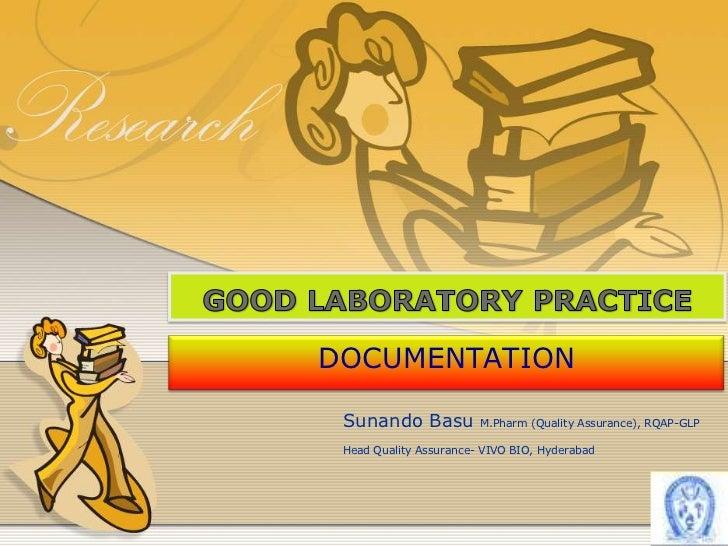 GOOD LABORATORY PRACTICE<br />DOCUMENTATION<br />SunandoBasuM.Pharm (Quality Assurance), RQAP-GLP<br />Head Quality Assura...