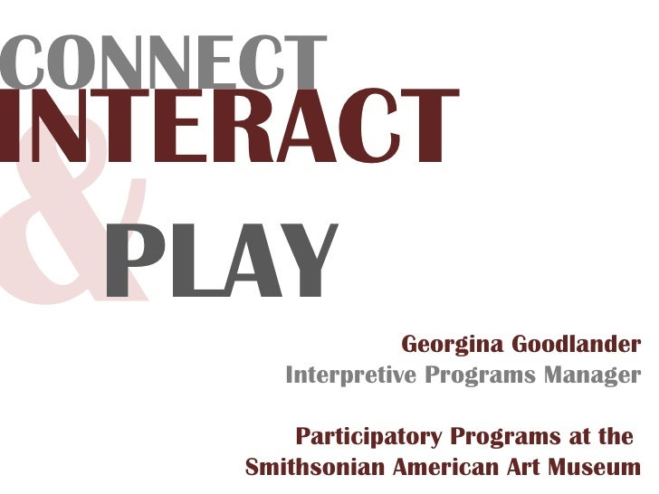 & Georgina Goodlander Interpretive Programs Manager Participatory Programs at the  Smithsonian American Art Museum CONNECT...