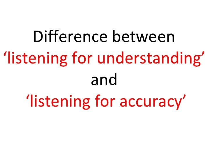 Difference between  'listening for understanding'  and  'listening for accuracy'