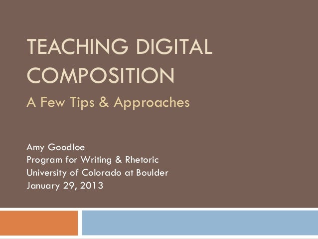 TEACHING DIGITALCOMPOSITIONA Few Tips & ApproachesAmy GoodloeProgram for Writing & RhetoricUniversity of Colorado at Bould...