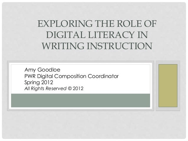 EXPLORING THE ROLE OF DIGITAL LITERACY IN WRITING INSTRUCTION Amy Goodloe PWR Digital Composition Coordinator Spring 2012 ...