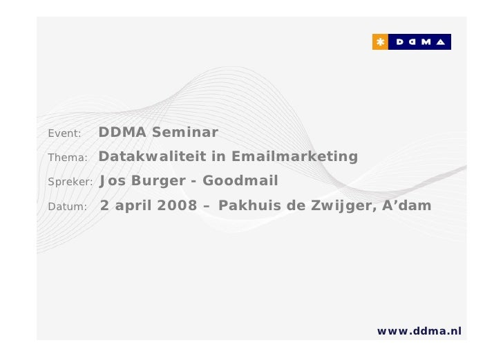 Event:     DDMA Seminar Thema:     Datakwaliteit in Emailmarketing Spreker:   Jos Burger - Goodmail Datum:     2 april 200...