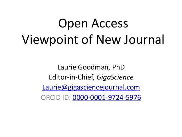 Open Access Viewpoint of New Journal Laurie Goodman, PhD Editor-in-Chief, GigaScience Laurie@gigasciencejournal.com ORCID ...