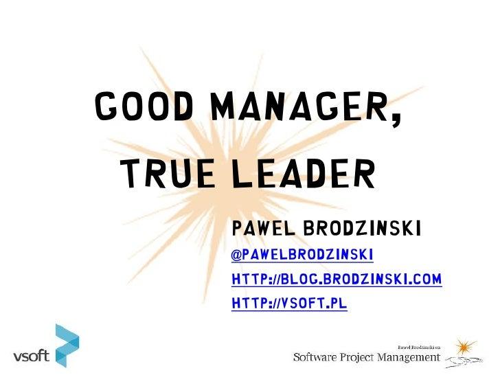 Good Manager,  True Leader      Pawel Brodzinski      @pawelbrodzinski      http://blog.brodzinski.com      http://vsoft.pl