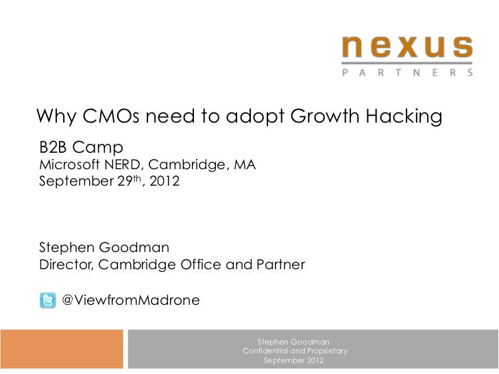 Why CMOs need to adopt Growth HackingB2B CampMicrosoft NERD, Cambridge, MASeptember 29th, 2012Stephen GoodmanDirector, Cam...