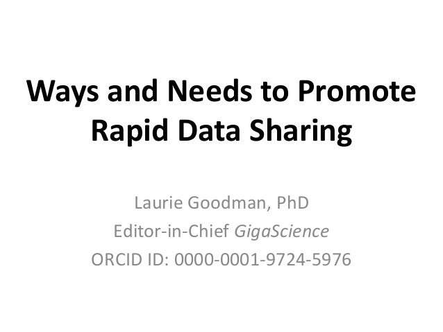 Ways and Needs to Promote  Rapid Data Sharing  Laurie Goodman, PhD  Editor-in-Chief GigaScience  ORCID ID: 0000-0001-9724-...
