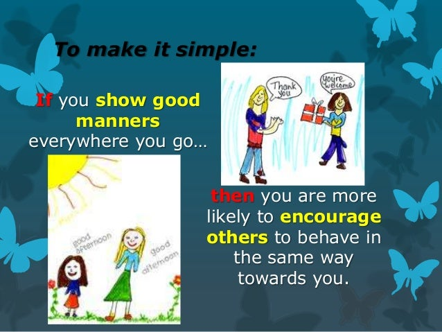 To make it simple: If you show good manners everywhere you go…  then you are more likely to encourage others to behave in ...