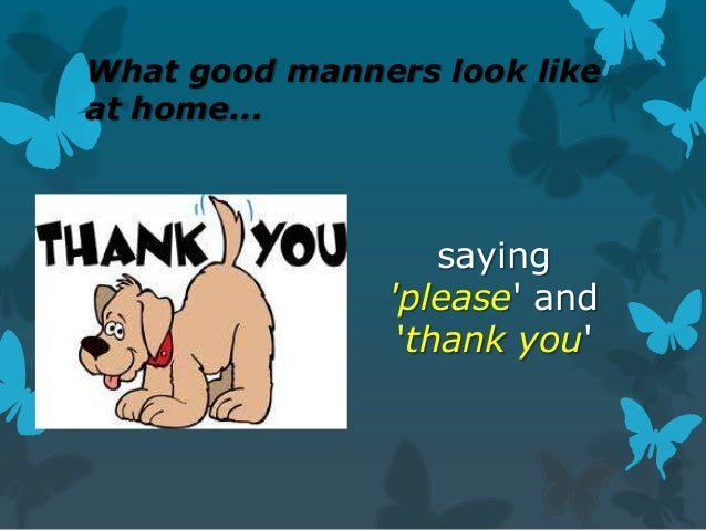 What good manners look like at home...  saying 'please' and 'thank you'